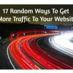 17 Random Ways To Get More Traffic To Your Website